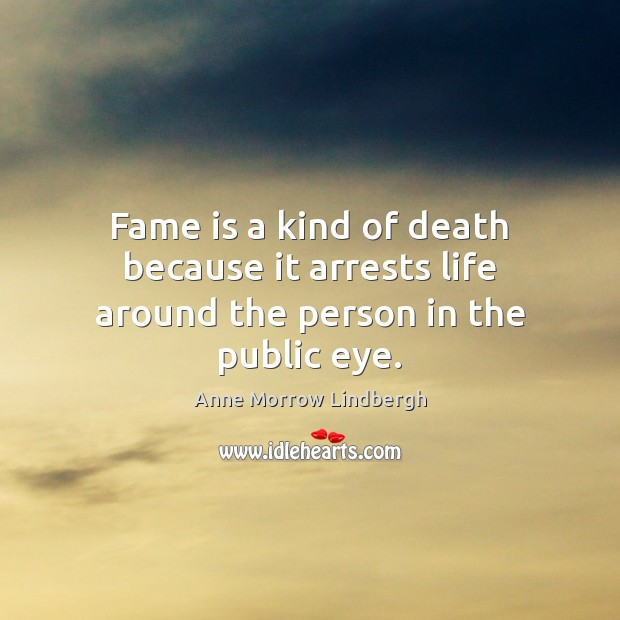 Fame is a kind of death because it arrests life around the person in the public eye. Anne Morrow Lindbergh Picture Quote