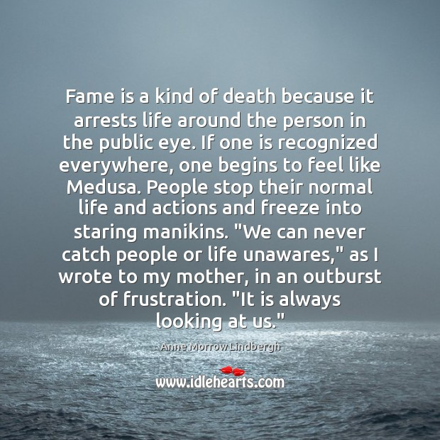 Fame is a kind of death because it arrests life around the Anne Morrow Lindbergh Picture Quote