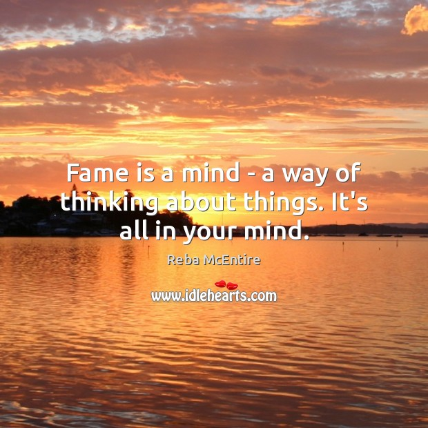 Fame is a mind – a way of thinking about things. It's all in your mind. Reba McEntire Picture Quote