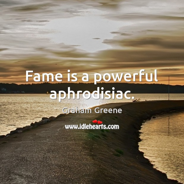 Fame is a powerful aphrodisiac. Graham Greene Picture Quote