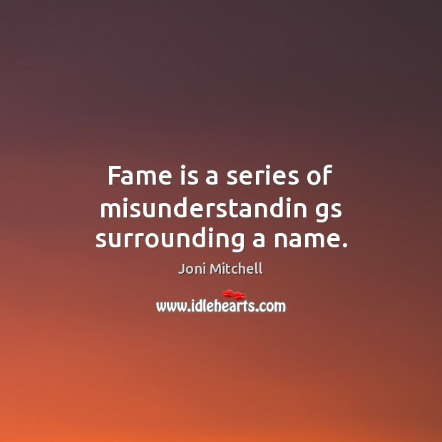 Fame is a series of misunderstandin gs surrounding a name. Joni Mitchell Picture Quote
