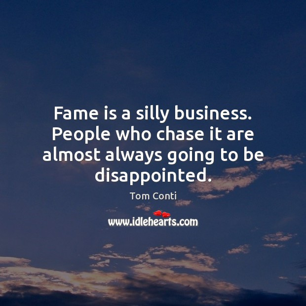 Fame is a silly business. People who chase it are almost always going to be disappointed. Image