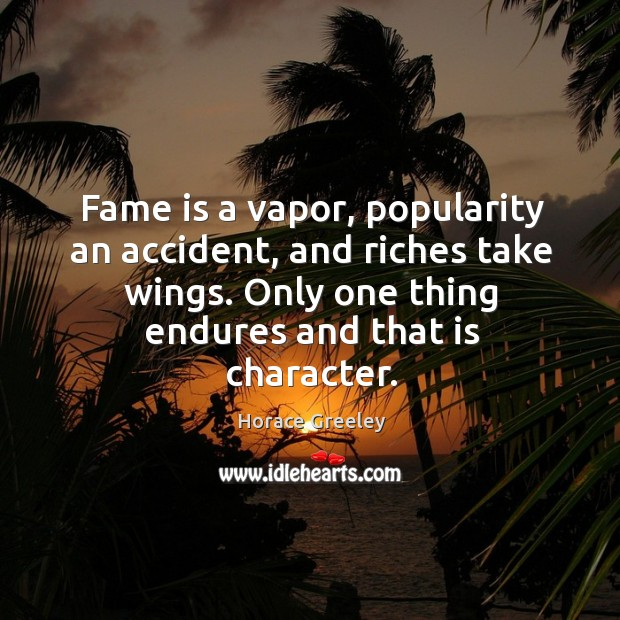 Image, Fame is a vapor, popularity an accident, and riches take wings. Only one thing endures and that is character.