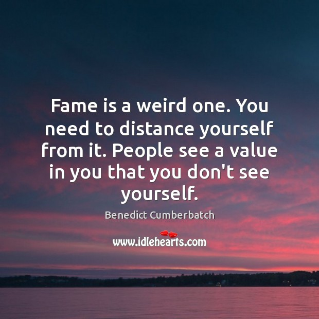 Image, Fame is a weird one. You need to distance yourself from it.
