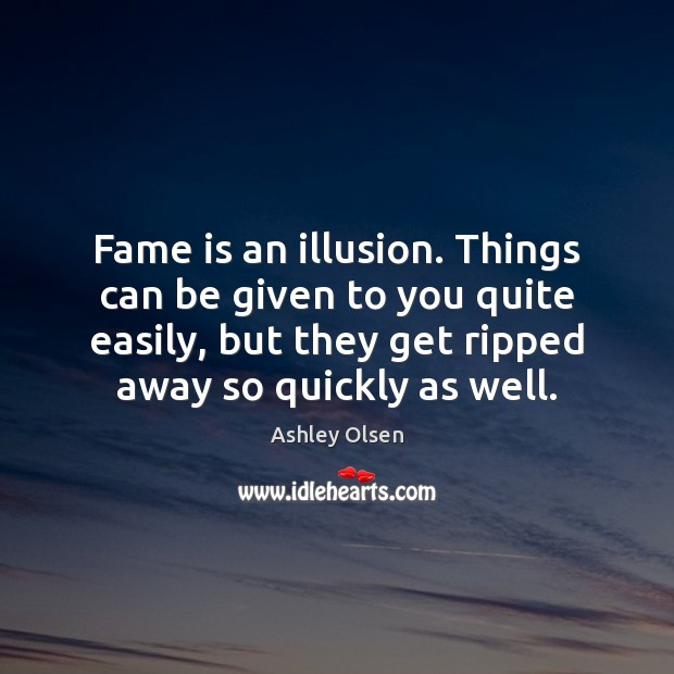 Image, Fame is an illusion. Things can be given to you quite easily,