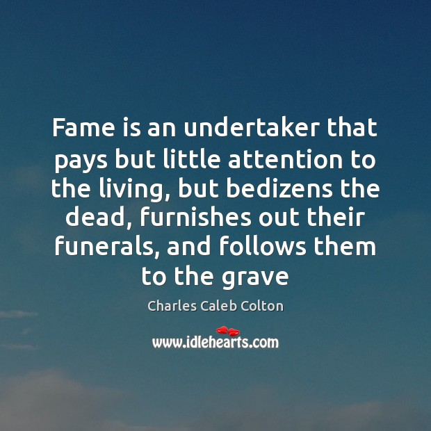 Fame is an undertaker that pays but little attention to the living, Charles Caleb Colton Picture Quote