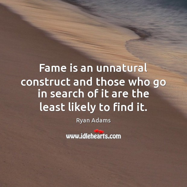Fame is an unnatural construct and those who go in search of Ryan Adams Picture Quote