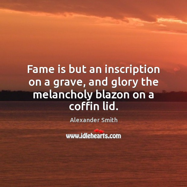 Fame is but an inscription on a grave, and glory the melancholy blazon on a coffin lid. Alexander Smith Picture Quote