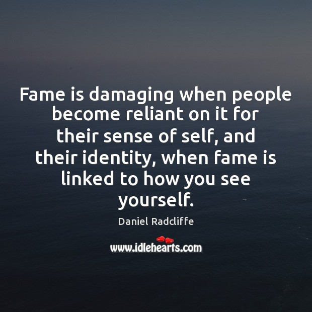 Fame is damaging when people become reliant on it for their sense Daniel Radcliffe Picture Quote
