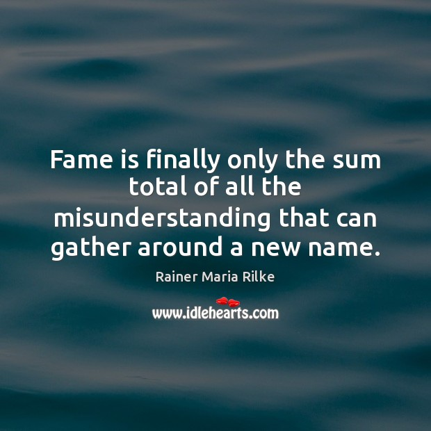 Image, Fame is finally only the sum total of all the misunderstanding that