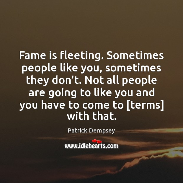 Fame is fleeting. Sometimes people like you, sometimes they don't. Not all Patrick Dempsey Picture Quote