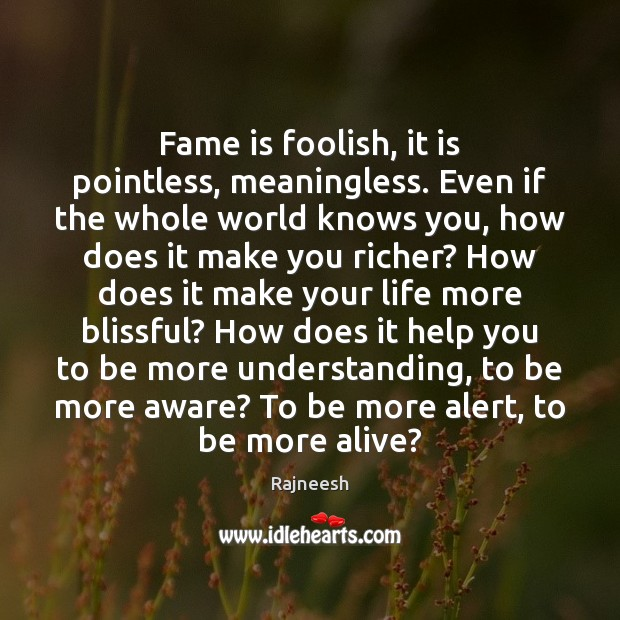 Fame is foolish, it is pointless, meaningless. Even if the whole world Image