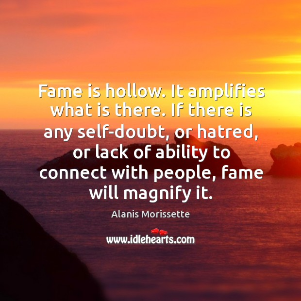 Fame is hollow. It amplifies what is there. If there is any Image