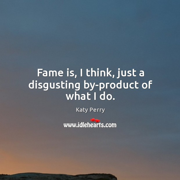 Fame is, I think, just a disgusting by-product of what I do. Image