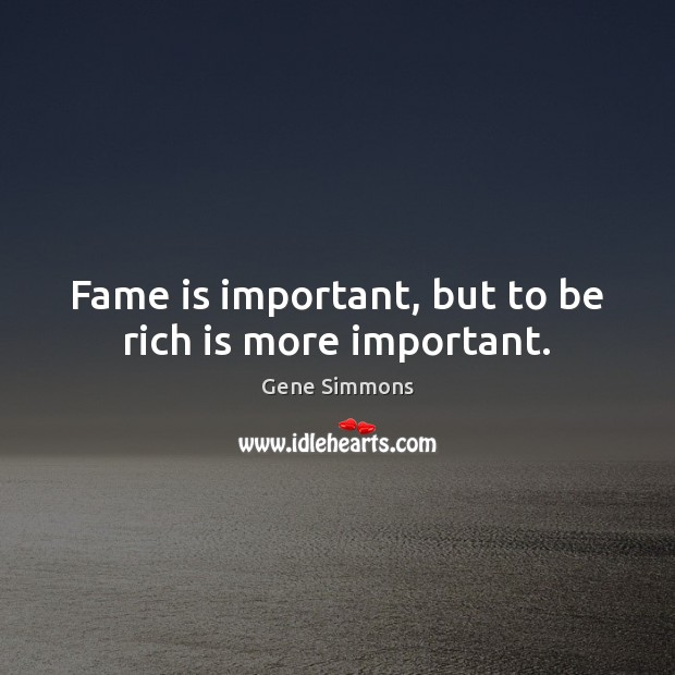 Fame is important, but to be rich is more important. Gene Simmons Picture Quote