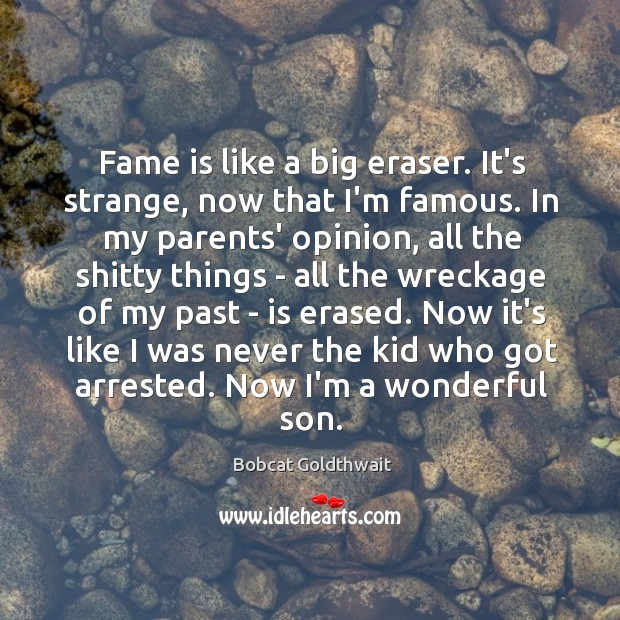 Image, Fame is like a big eraser. It's strange, now that I'm famous.
