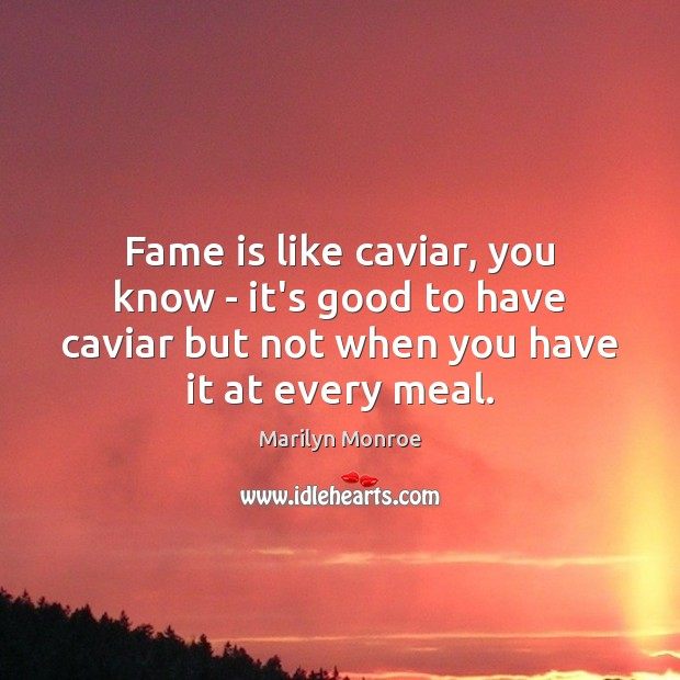 Fame is like caviar, you know – it's good to have caviar Image