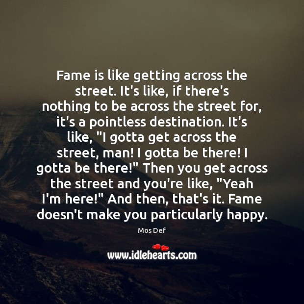 Fame is like getting across the street. It's like, if there's nothing Mos Def Picture Quote
