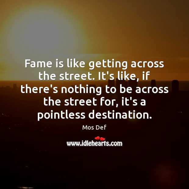 Fame is like getting across the street. It's like, if there's nothing Image