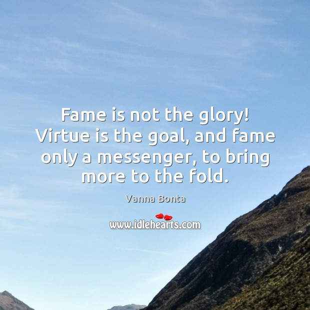 Fame is not the glory! Virtue is the goal, and fame only Vanna Bonta Picture Quote