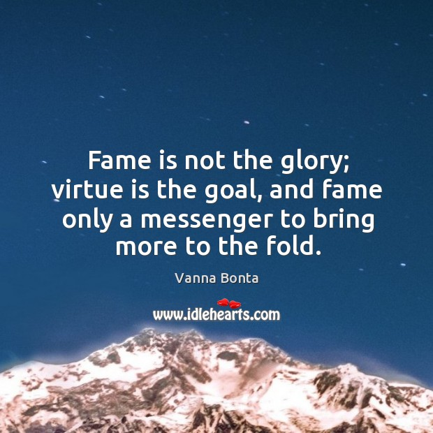 Fame is not the glory; virtue is the goal, and fame only a messenger to bring more to the fold. Image