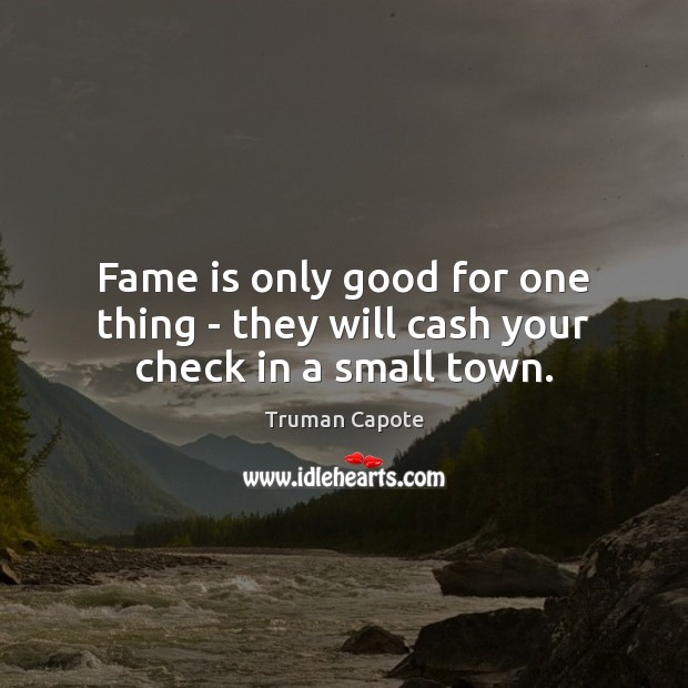 Fame is only good for one thing – they will cash your check in a small town. Image