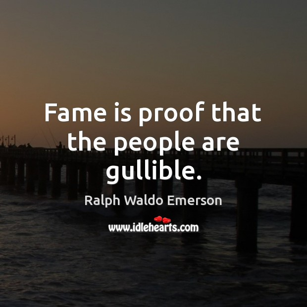 Fame is proof that the people are gullible. Image