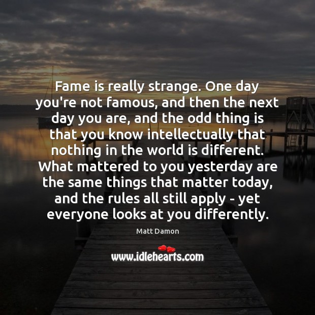 Fame is really strange. One day you're not famous, and then the Matt Damon Picture Quote