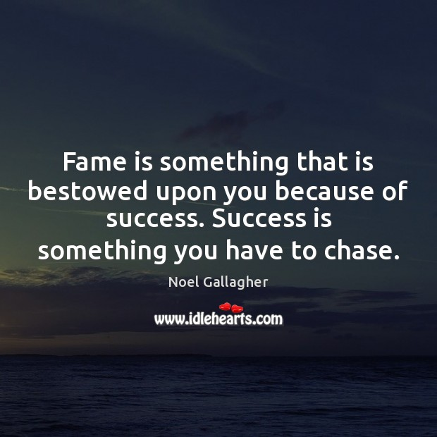 Fame is something that is bestowed upon you because of success. Success Noel Gallagher Picture Quote