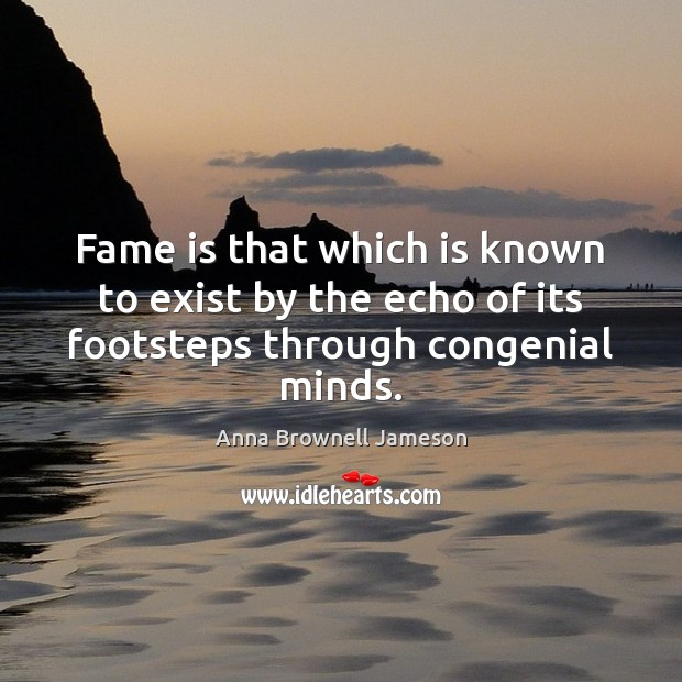 Image, Fame is that which is known to exist by the echo of its footsteps through congenial minds.