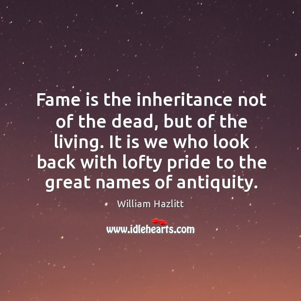 Image, Fame is the inheritance not of the dead, but of the living. It is we who look back with