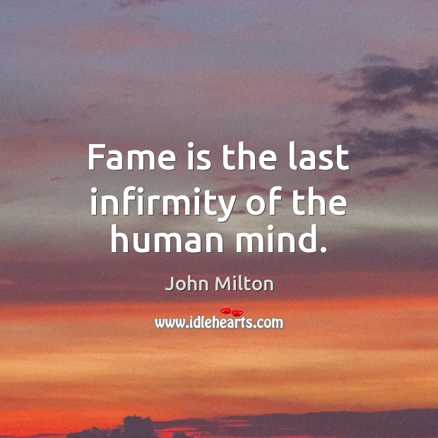 Fame is the last infirmity of the human mind. John Milton Picture Quote