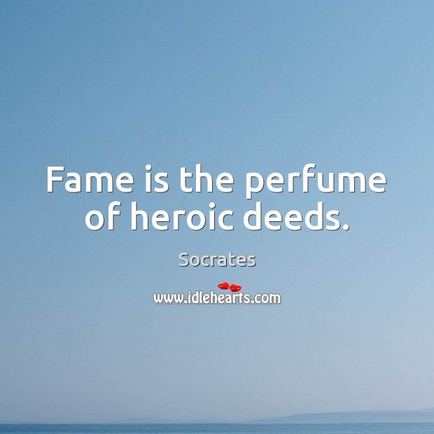Fame is the perfume of heroic deeds. Image