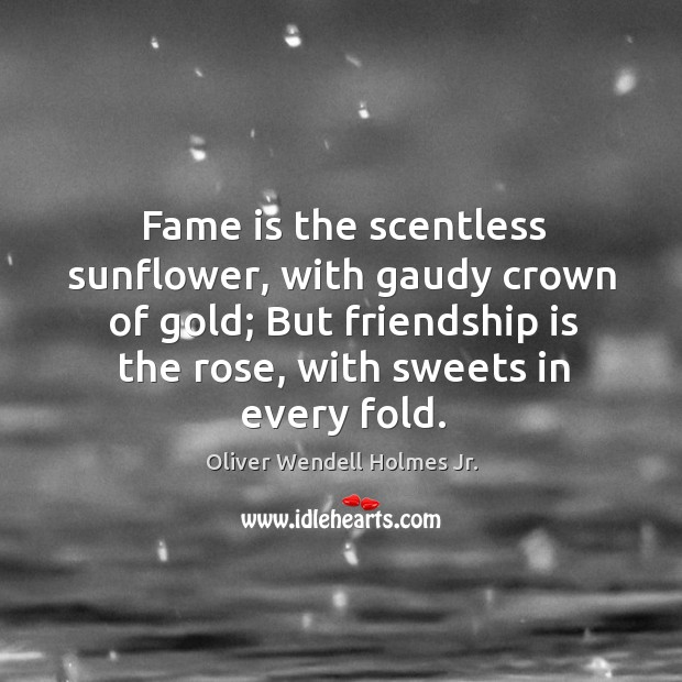 Image about Fame is the scentless sunflower, with gaudy crown of gold; But friendship
