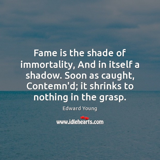 Fame is the shade of immortality, And in itself a shadow. Soon Image