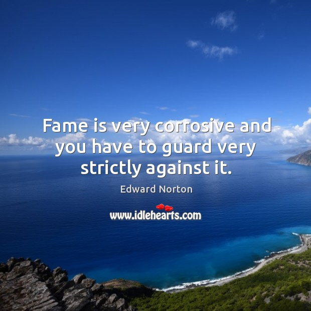Fame is very corrosive and you have to guard very strictly against it. Image