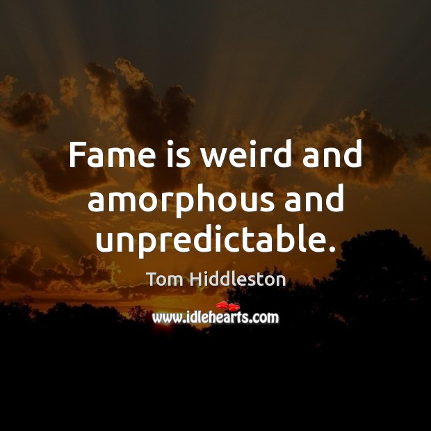 Image, Fame is weird and amorphous and unpredictable.
