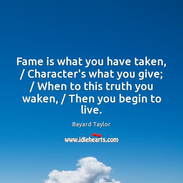 Image, Fame is what you have taken, / Character's what you give; / When to