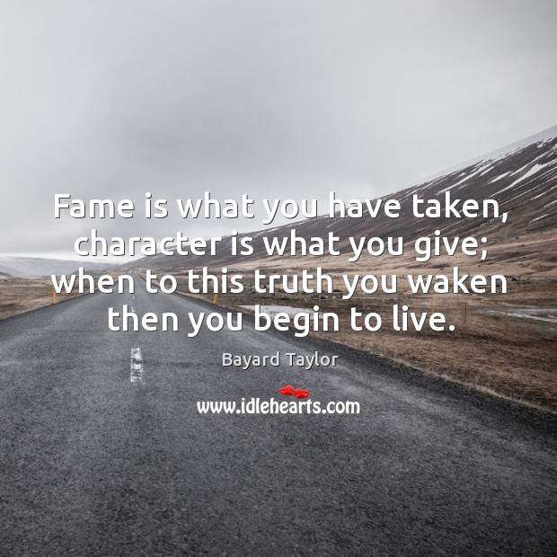 Fame is what you have taken, character is what you give; when to this truth you waken then you begin to live. Bayard Taylor Picture Quote