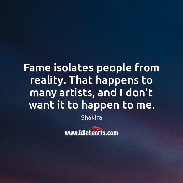 Fame isolates people from reality. That happens to many artists, and I Shakira Picture Quote