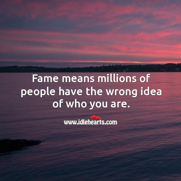 Fame means millions of people have the wrong idea of who you are. Image