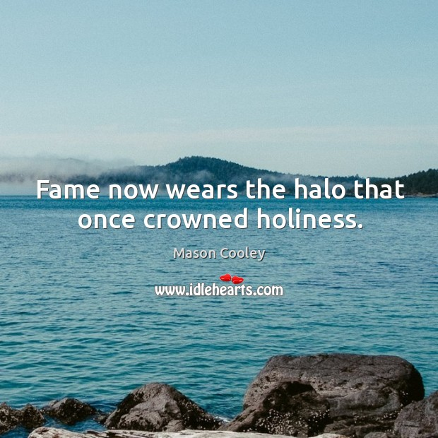 Fame now wears the halo that once crowned holiness. Image