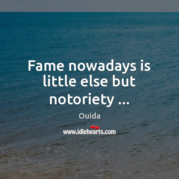 Fame nowadays is little else but notoriety … Ouida Picture Quote