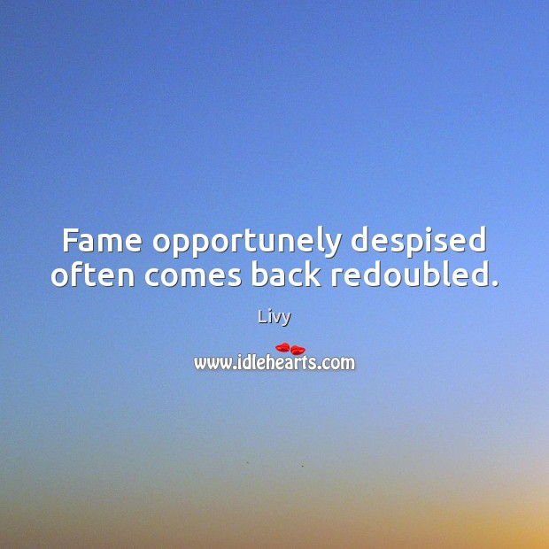Fame opportunely despised often comes back redoubled. Livy Picture Quote