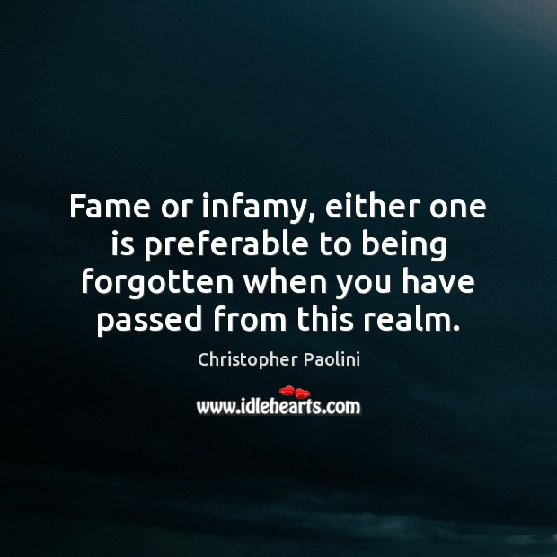 Fame or infamy, either one is preferable to being forgotten when you Christopher Paolini Picture Quote
