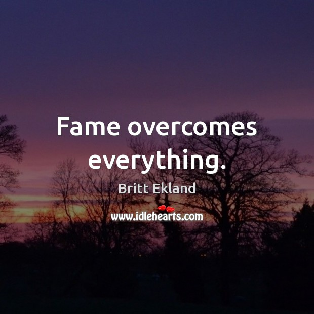 Fame overcomes everything. Britt Ekland Picture Quote
