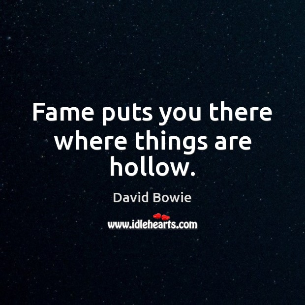 Fame puts you there where things are hollow. Image