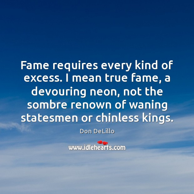 Fame requires every kind of excess. I mean true fame, a devouring Don DeLillo Picture Quote