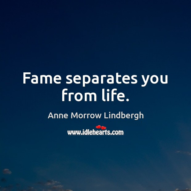 Fame separates you from life. Image