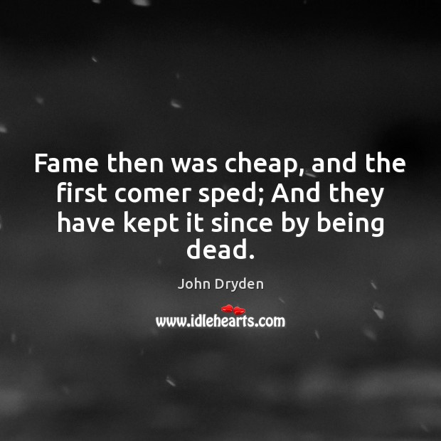 Image, Fame then was cheap, and the first comer sped; And they have kept it since by being dead.